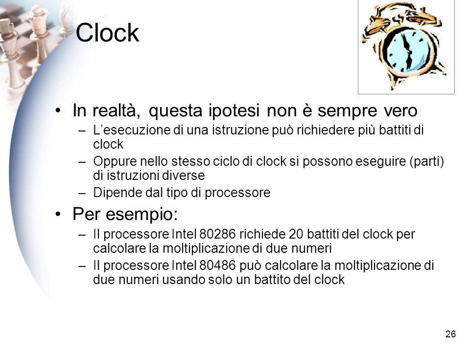 26 Clock In realtà, questa ipotesi non è sempre vero –Lesecuzione di una istruzione può richiedere più battiti di clock –Oppure nello stesso ciclo di clock si possono eseguire (parti) di istruzioni diverse –Dipende dal tipo di processore Per esempio: –Il processore Intel 80286 richiede 20 battiti del clock per calcolare la moltiplicazione di due numeri –Il processore Intel 80486 può calcolare la moltiplicazione di due numeri usando solo un battito del clock