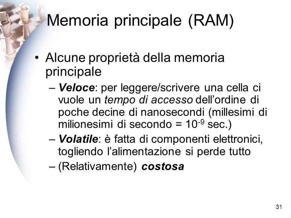 31 Memoria principale (RAM) Alcune proprietà della memoria principale –Veloce: per leggere/scrivere una cella ci vuole un tempo di accesso dellordine di poche decine di nanosecondi (millesimi di milionesimi di secondo = 10 -9 sec.) –Volatile: è fatta di componenti elettronici, togliendo lalimentazione si perde tutto –(Relativamente) costosa