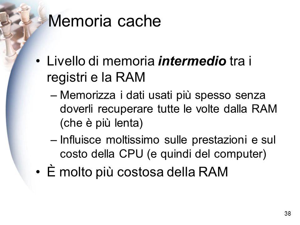 38 Memoria cache Livello di memoria intermedio tra i registri e la RAM –Memorizza i dati usati più spesso senza doverli recuperare tutte le volte dall