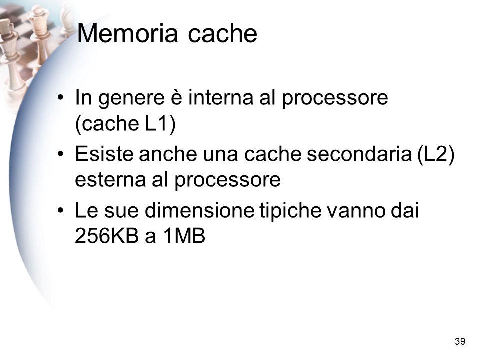 39 Memoria cache In genere è interna al processore (cache L1) Esiste anche una cache secondaria (L2) esterna al processore Le sue dimensione tipiche vanno dai 256KB a 1MB
