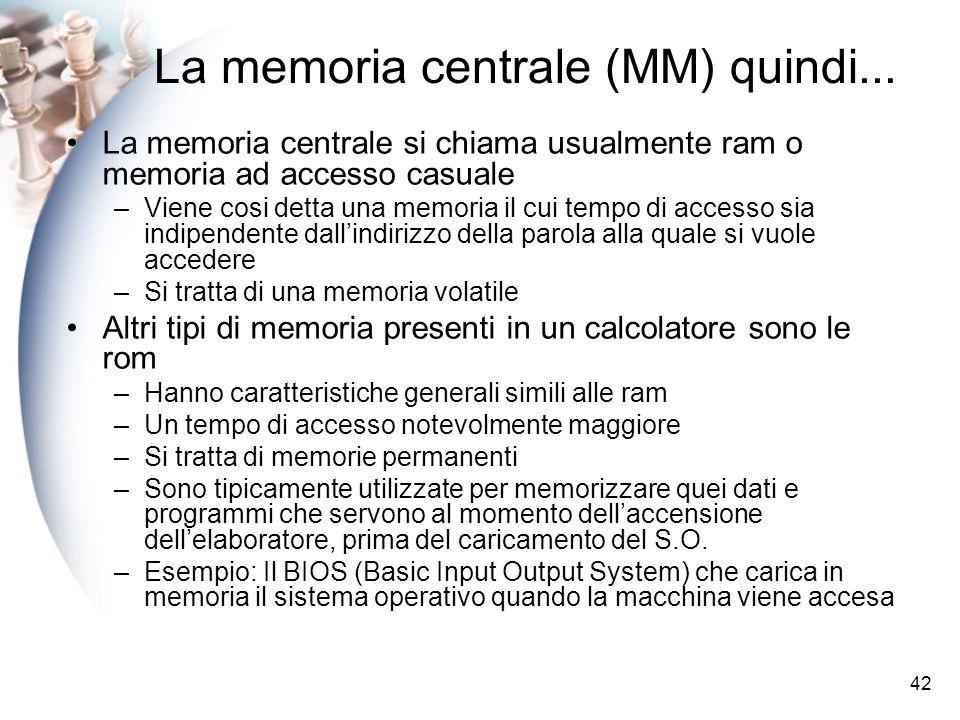 42 La memoria centrale (MM) quindi... La memoria centrale si chiama usualmente ram o memoria ad accesso casuale –Viene cosi detta una memoria il cui t