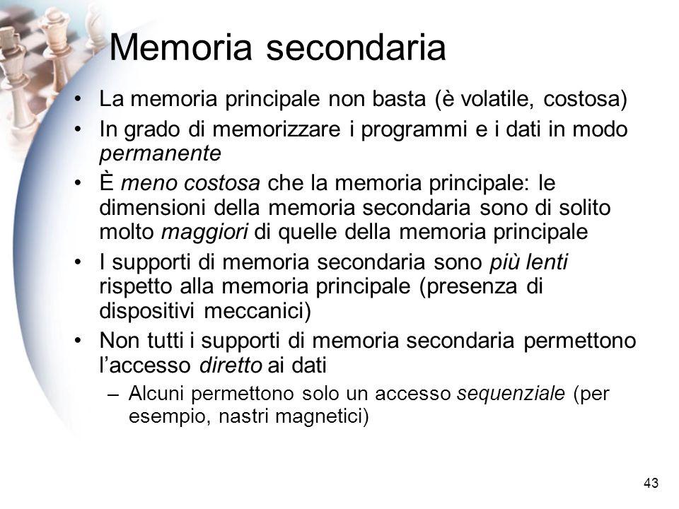 43 Memoria secondaria La memoria principale non basta (è volatile, costosa) In grado di memorizzare i programmi e i dati in modo permanente È meno cos