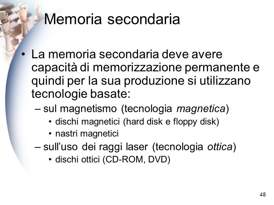 48 Memoria secondaria La memoria secondaria deve avere capacità di memorizzazione permanente e quindi per la sua produzione si utilizzano tecnologie basate: –sul magnetismo (tecnologia magnetica) dischi magnetici (hard disk e floppy disk) nastri magnetici –sulluso dei raggi laser (tecnologia ottica) dischi ottici (CD-ROM, DVD)