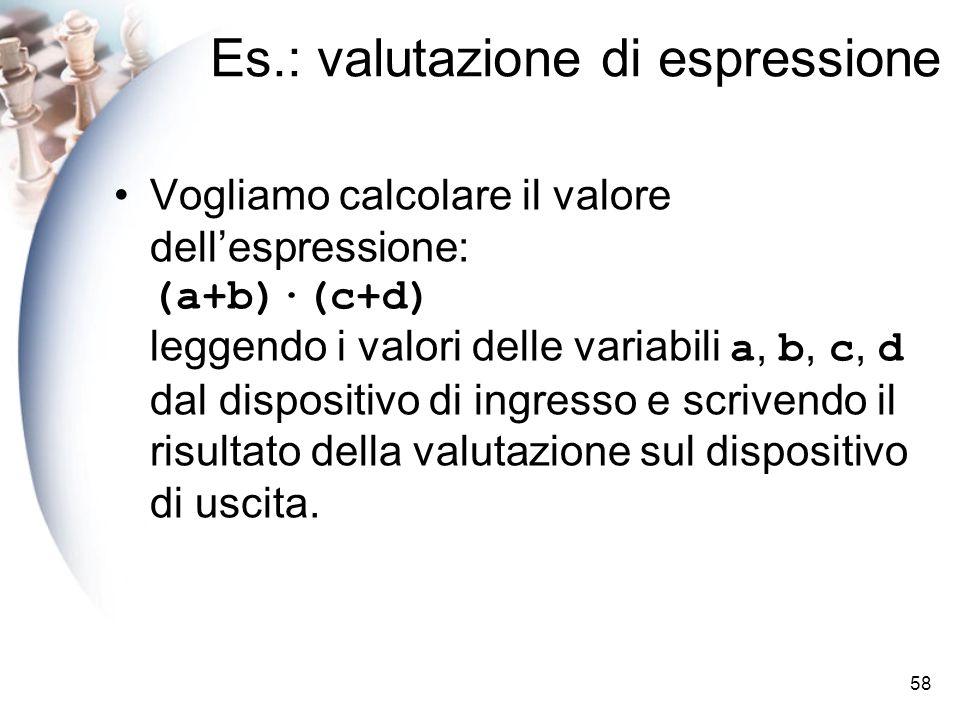 58 Es.: valutazione di espressione Vogliamo calcolare il valore dellespressione: (a+b)·(c+d) leggendo i valori delle variabili a, b, c, d dal dispositivo di ingresso e scrivendo il risultato della valutazione sul dispositivo di uscita.
