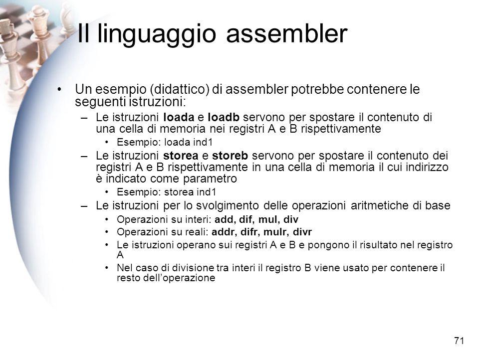 71 Il linguaggio assembler Un esempio (didattico) di assembler potrebbe contenere le seguenti istruzioni: –Le istruzioni loada e loadb servono per spostare il contenuto di una cella di memoria nei registri A e B rispettivamente Esempio: loada ind1 –Le istruzioni storea e storeb servono per spostare il contenuto dei registri A e B rispettivamente in una cella di memoria il cui indirizzo è indicato come parametro Esempio: storea ind1 –Le istruzioni per lo svolgimento delle operazioni aritmetiche di base Operazioni su interi: add, dif, mul, div Operazioni su reali: addr, difr, mulr, divr Le istruzioni operano sui registri A e B e pongono il risultato nel registro A Nel caso di divisione tra interi il registro B viene usato per contenere il resto delloperazione
