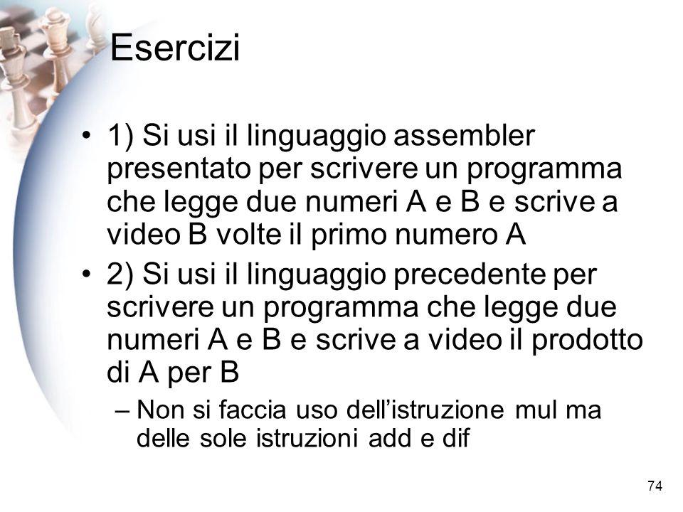74 Esercizi 1) Si usi il linguaggio assembler presentato per scrivere un programma che legge due numeri A e B e scrive a video B volte il primo numero