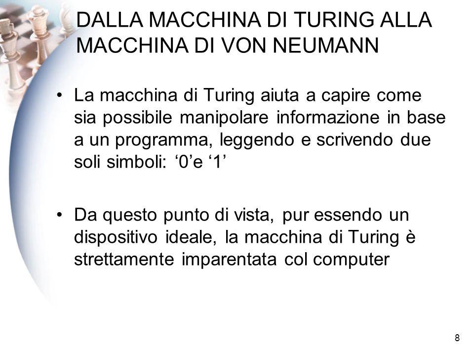8 DALLA MACCHINA DI TURING ALLA MACCHINA DI VON NEUMANN La macchina di Turing aiuta a capire come sia possibile manipolare informazione in base a un programma, leggendo e scrivendo due soli simboli: 0e 1 Da questo punto di vista, pur essendo un dispositivo ideale, la macchina di Turing è strettamente imparentata col computer