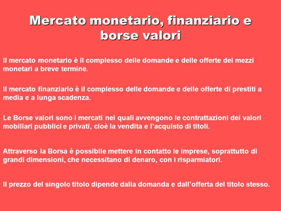 Mercato monetario, finanziario e borse valori Il mercato monetario è il complesso delle domande e delle offerte dei mezzi monetari a breve termine. Il