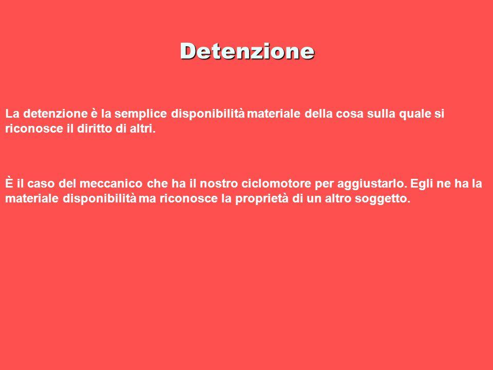 Detenzione La detenzione è la semplice disponibilità materiale della cosa sulla quale si riconosce il diritto di altri. È il caso del meccanico che ha