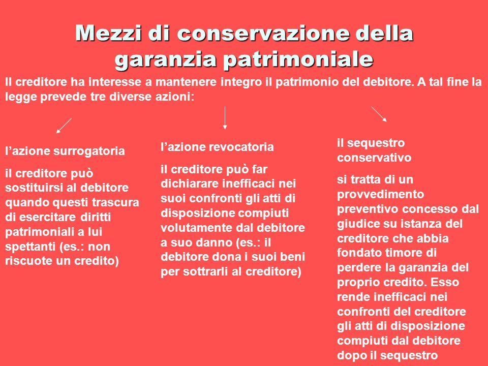 Mezzi di conservazione della garanzia patrimoniale Il creditore ha interesse a mantenere integro il patrimonio del debitore. A tal fine la legge preve