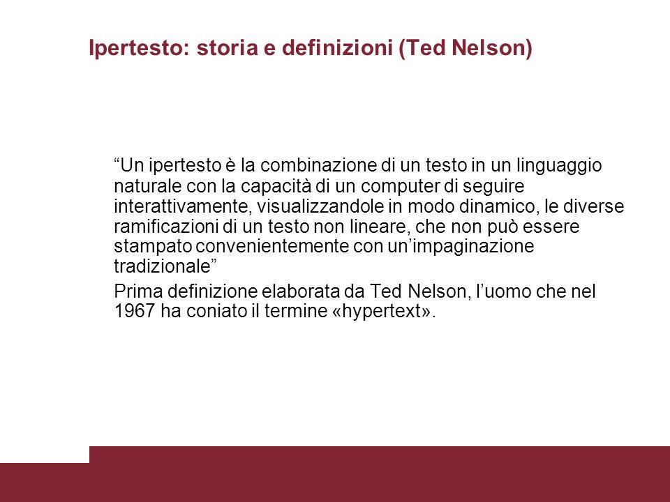 Ipertesto: storia e definizioni (Ted Nelson) Un ipertesto è la combinazione di un testo in un linguaggio naturale con la capacità di un computer di seguire interattivamente, visualizzandole in modo dinamico, le diverse ramificazioni di un testo non lineare, che non può essere stampato convenientemente con unimpaginazione tradizionale Prima definizione elaborata da Ted Nelson, luomo che nel 1967 ha coniato il termine «hypertext».