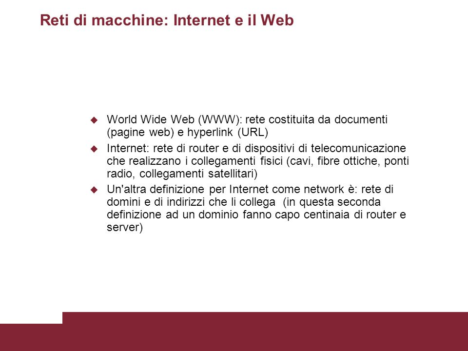 Reti di macchine: Internet e il Web World Wide Web (WWW): rete costituita da documenti (pagine web) e hyperlink (URL) Internet: rete di router e di di