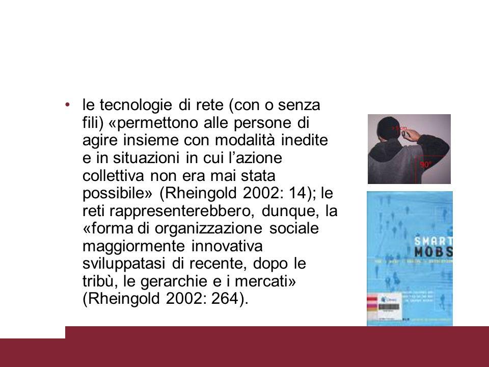 le tecnologie di rete (con o senza fili) «permettono alle persone di agire insieme con modalità inedite e in situazioni in cui lazione collettiva non era mai stata possibile» (Rheingold 2002: 14); le reti rappresenterebbero, dunque, la «forma di organizzazione sociale maggiormente innovativa sviluppatasi di recente, dopo le tribù, le gerarchie e i mercati» (Rheingold 2002: 264).