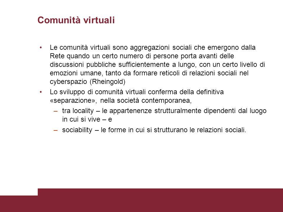 Comunità virtuali Le comunità virtuali sono aggregazioni sociali che emergono dalla Rete quando un certo numero di persone porta avanti delle discussioni pubbliche sufficientemente a lungo, con un certo livello di emozioni umane, tanto da formare reticoli di relazioni sociali nel cyberspazio (Rheingold) Lo sviluppo di comunità virtuali conferma della definitiva «separazione», nella società contemporanea, –tra locality – le appartenenze strutturalmente dipendenti dal luogo in cui si vive – e –sociability – le forme in cui si strutturano le relazioni sociali.