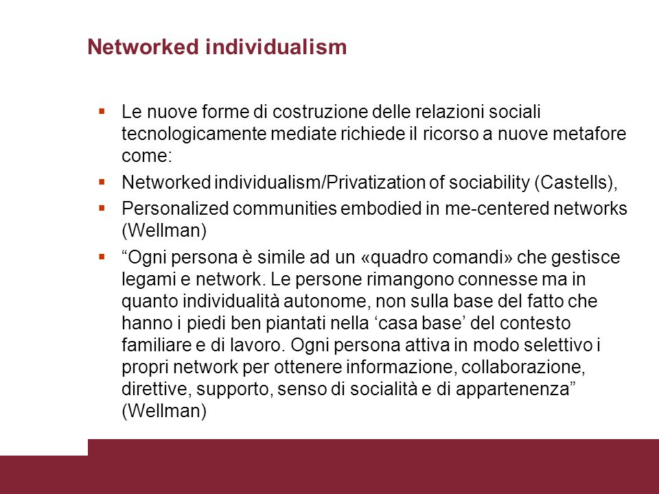 Networked individualism Le nuove forme di costruzione delle relazioni sociali tecnologicamente mediate richiede il ricorso a nuove metafore come: Networked individualism/Privatization of sociability (Castells), Personalized communities embodied in me-centered networks (Wellman) Ogni persona è simile ad un «quadro comandi» che gestisce legami e network.