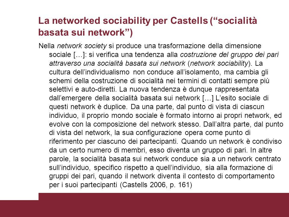 La networked sociability per Castells (socialità basata sui network) Nella network society si produce una trasformazione della dimensione sociale […]: si verifica una tendenza alla costruzione del gruppo dei pari attraverso una socialità basata sui network (network sociability).