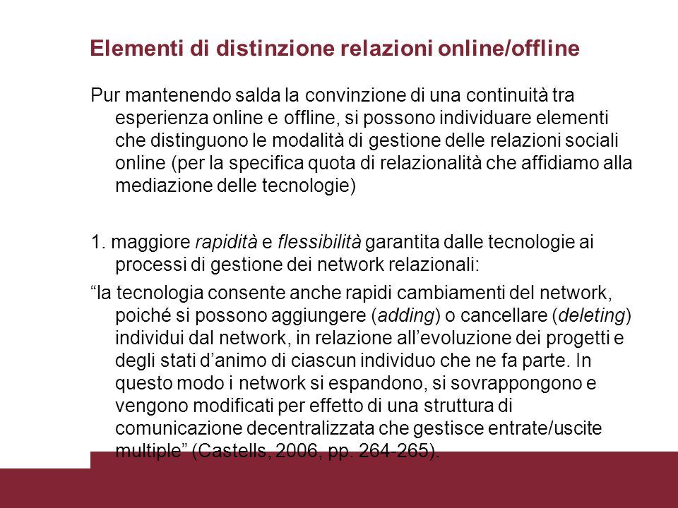 Elementi di distinzione relazioni online/offline Pur mantenendo salda la convinzione di una continuità tra esperienza online e offline, si possono individuare elementi che distinguono le modalità di gestione delle relazioni sociali online (per la specifica quota di relazionalità che affidiamo alla mediazione delle tecnologie) 1.