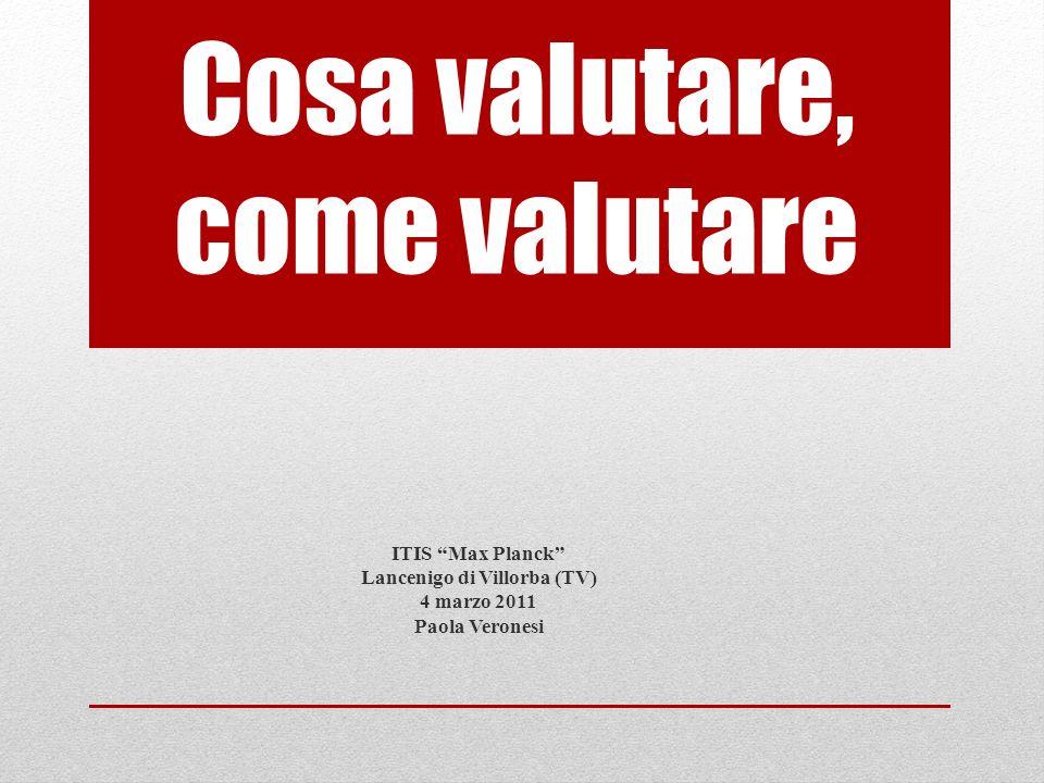 Cosa valutare, come valutare ITIS Max Planck Lancenigo di Villorba (TV) 4 marzo 2011 Paola Veronesi