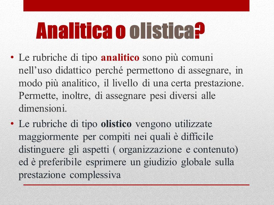 Analitica o olistica? Le rubriche di tipo analitico sono più comuni nelluso didattico perché permettono di assegnare, in modo più analitico, il livell