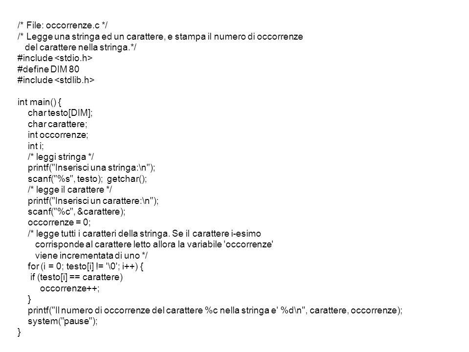 /* File: occorrenze.c */ /* Legge una stringa ed un carattere, e stampa il numero di occorrenze del carattere nella stringa.*/ #include #define DIM 80 #include int main() { char testo[DIM]; char carattere; int occorrenze; int i; /* leggi stringa */ printf( Inserisci una stringa:\n ); scanf( %s , testo); getchar(); /* legge il carattere */ printf( Inserisci un carattere:\n ); scanf( %c , &carattere); occorrenze = 0; /* legge tutti i caratteri della stringa.