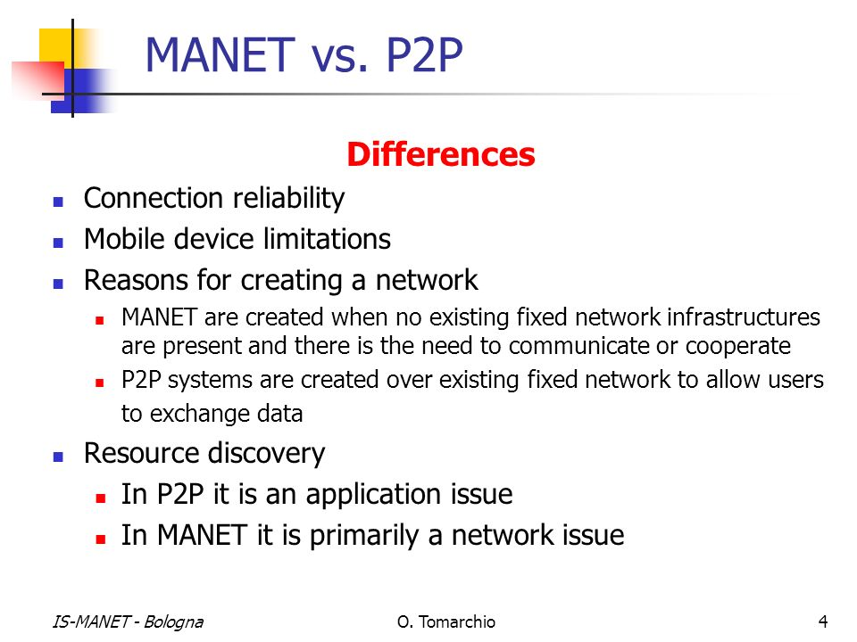 IS-MANET - BolognaO. Tomarchio4 MANET vs. P2P Differences Connection reliability Mobile device limitations Reasons for creating a network MANET are cr