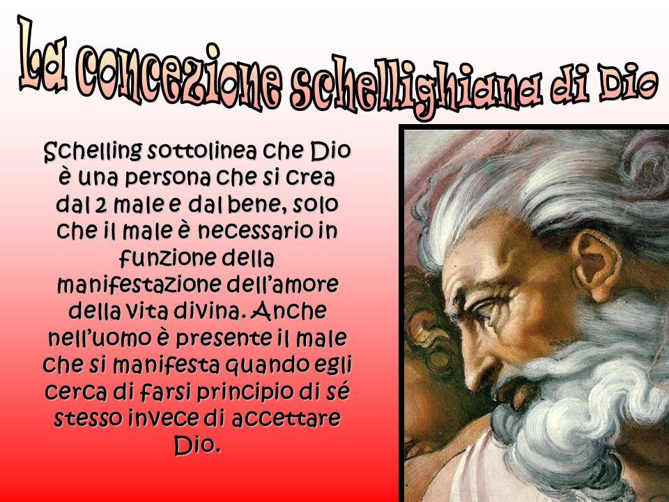 Schelling sottolinea che Dio è una persona che si crea dal 2 male e dal bene, solo che il male è necessario in funzione della manifestazione dellamore della vita divina.