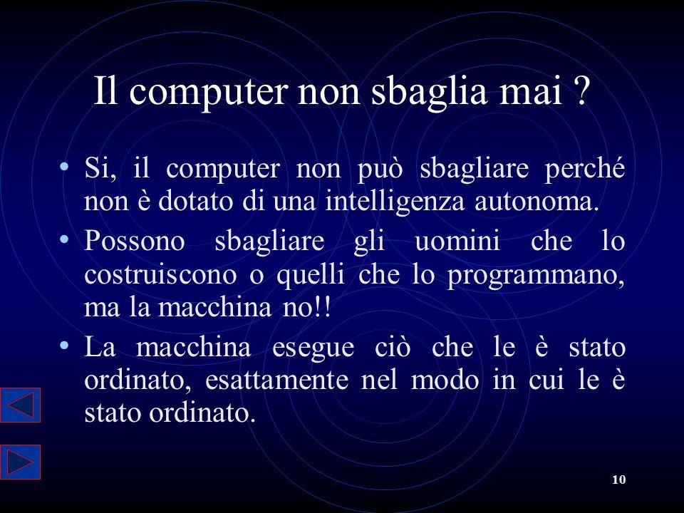 10 Il computer non sbaglia mai ? Si, il computer non può sbagliare perché non è dotato di una intelligenza autonoma. Possono sbagliare gli uomini che