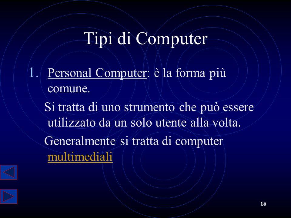 16 Tipi di Computer 1. Personal Computer: è la forma più comune. Si tratta di uno strumento che può essere utilizzato da un solo utente alla volta. Ge