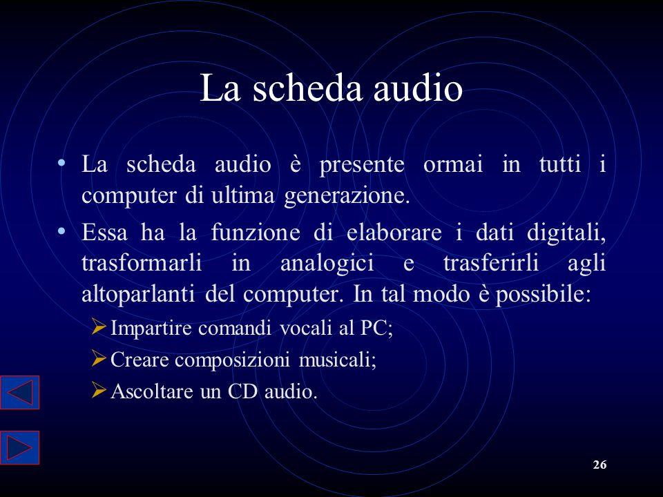 26 La scheda audio La scheda audio è presente ormai in tutti i computer di ultima generazione. Essa ha la funzione di elaborare i dati digitali, trasf