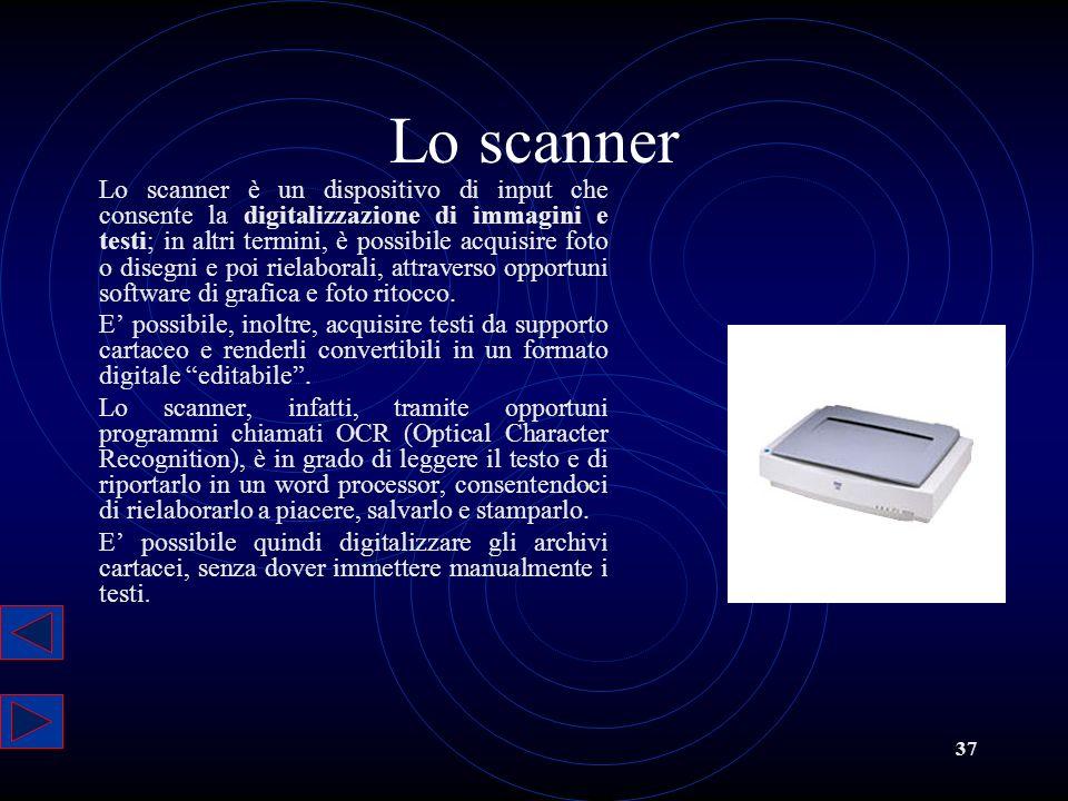 37 Lo scanner Lo scanner è un dispositivo di input che consente la digitalizzazione di immagini e testi; in altri termini, è possibile acquisire foto