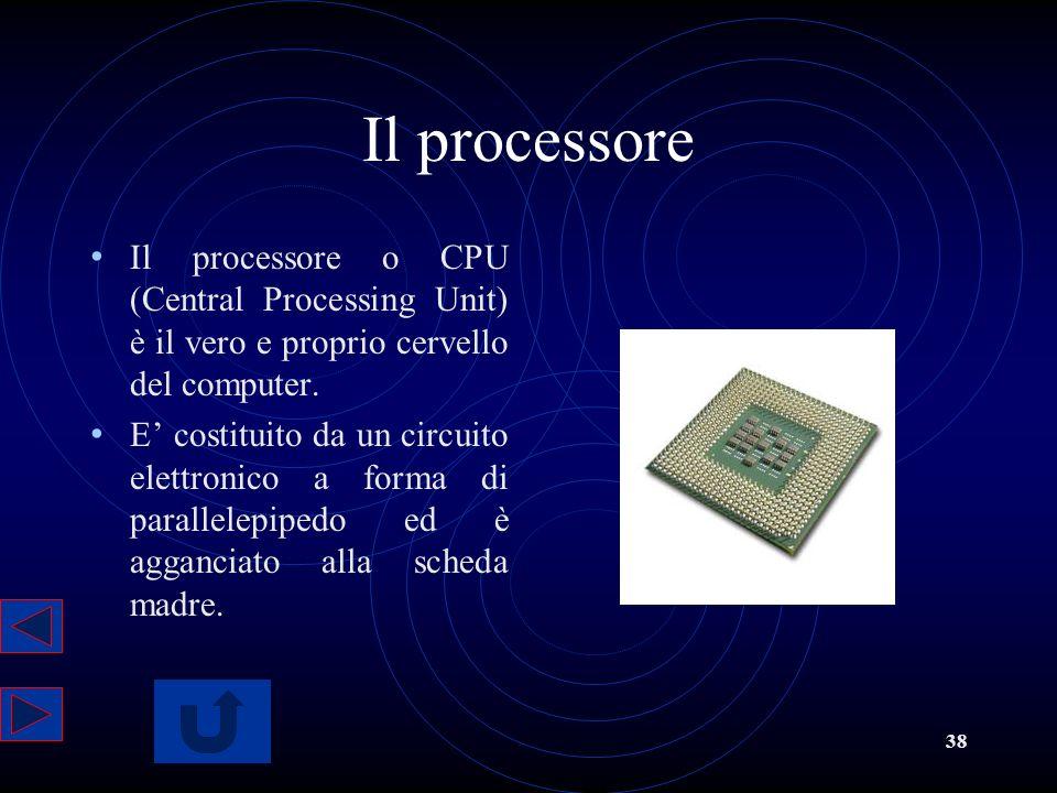 38 Il processore Il processore o CPU (Central Processing Unit) è il vero e proprio cervello del computer. E costituito da un circuito elettronico a fo