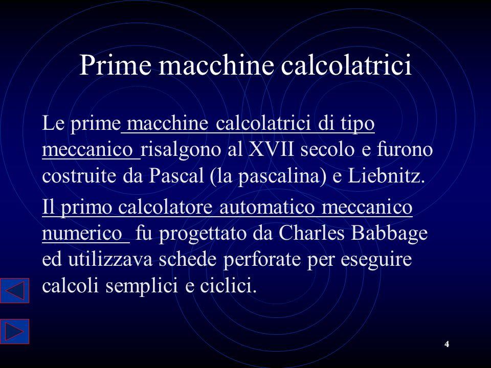 4 Prime macchine calcolatrici Le prime macchine calcolatrici di tipo meccanico risalgono al XVII secolo e furono costruite da Pascal (la pascalina) e