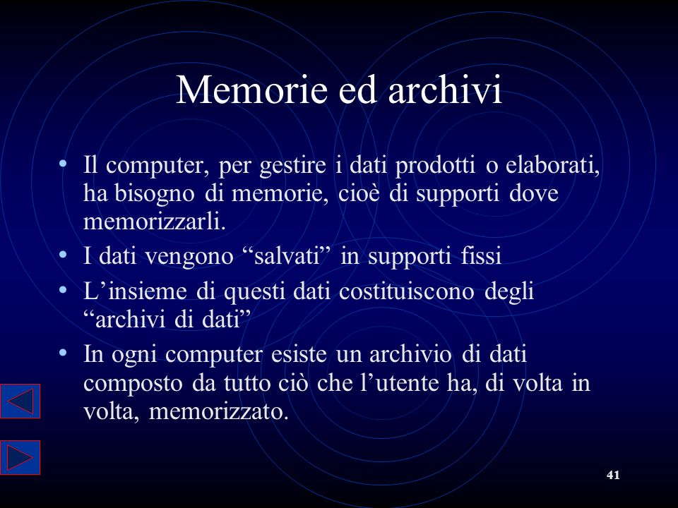 41 Memorie ed archivi Il computer, per gestire i dati prodotti o elaborati, ha bisogno di memorie, cioè di supporti dove memorizzarli. I dati vengono