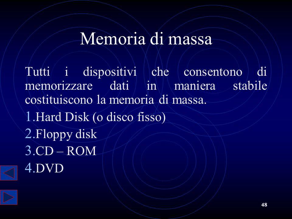 48 Memoria di massa Tutti i dispositivi che consentono di memorizzare dati in maniera stabile costituiscono la memoria di massa. 1. Hard Disk (o disco