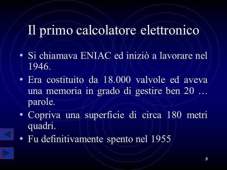 5 Il primo calcolatore elettronico Si chiamava ENIAC ed iniziò a lavorare nel 1946. Era costituito da 18.000 valvole ed aveva una memoria in grado di