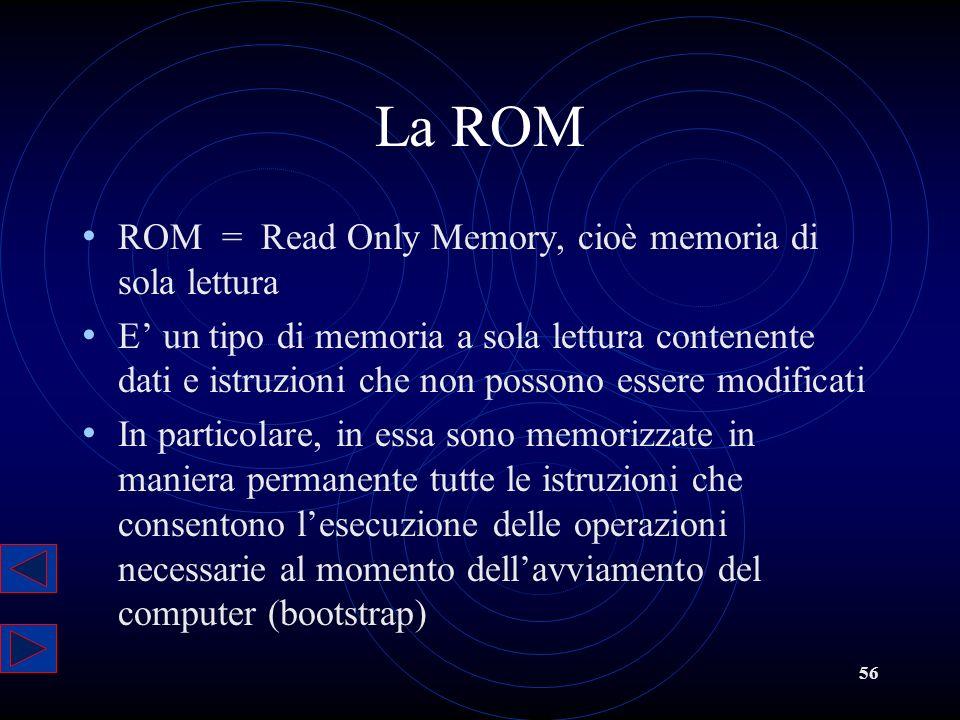 56 La ROM ROM = Read Only Memory, cioè memoria di sola lettura E un tipo di memoria a sola lettura contenente dati e istruzioni che non possono essere