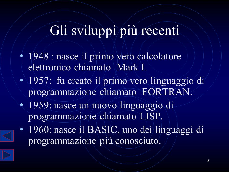 6 Gli sviluppi più recenti 1948 : nasce il primo vero calcolatore elettronico chiamato Mark I. 1957: fu creato il primo vero linguaggio di programmazi
