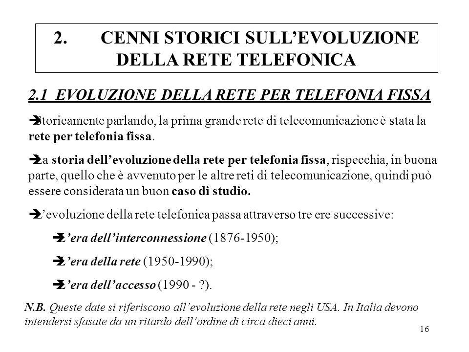 16 2.CENNI STORICI SULLEVOLUZIONE DELLA RETE TELEFONICA èStoricamente parlando, la prima grande rete di telecomunicazione è stata la rete per telefoni