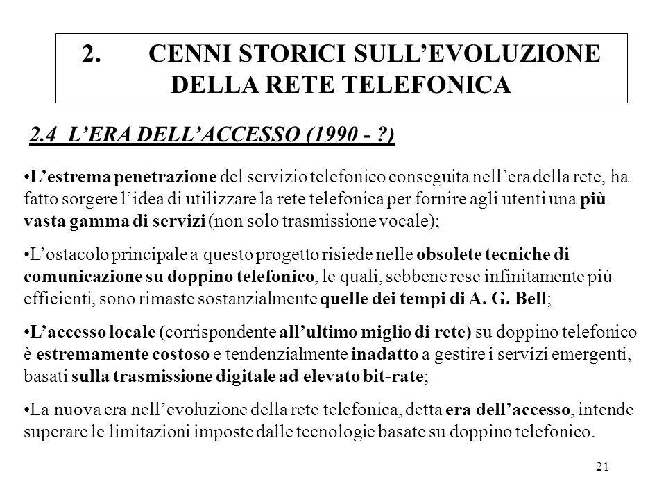 21 2.CENNI STORICI SULLEVOLUZIONE DELLA RETE TELEFONICA 2.4 LERA DELLACCESSO (1990 - ?) Lestrema penetrazione del servizio telefonico conseguita nelle