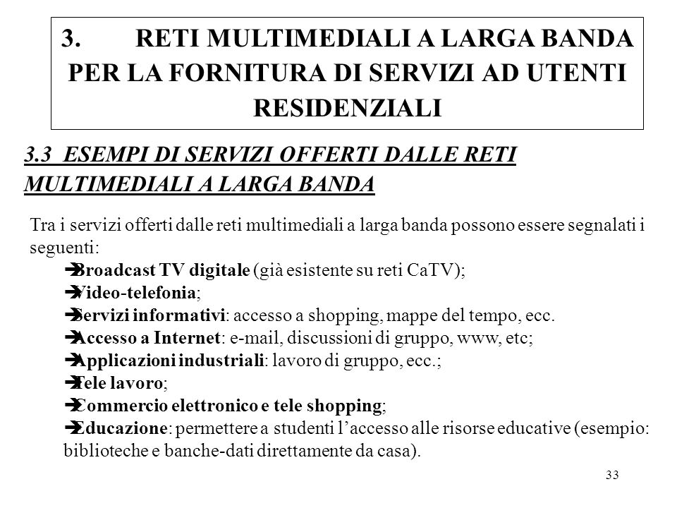 33 3.3 ESEMPI DI SERVIZI OFFERTI DALLE RETI MULTIMEDIALI A LARGA BANDA Tra i servizi offerti dalle reti multimediali a larga banda possono essere segn