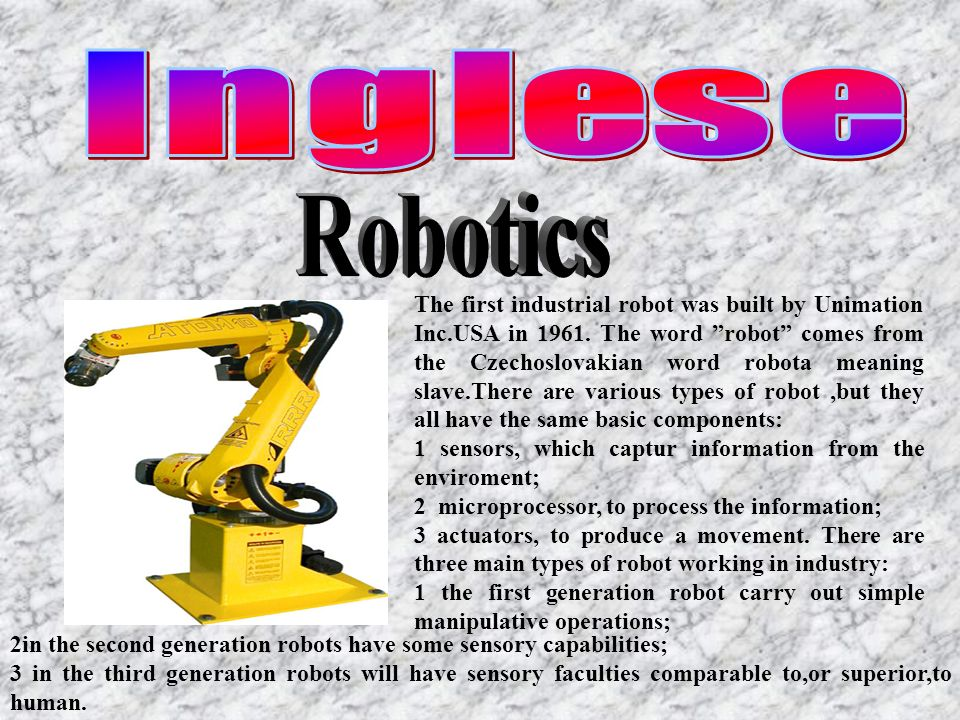 The first industrial robot was built by Unimation Inc.USA in 1961. The word robot comes from the Czechoslovakian word robota meaning slave.There are v