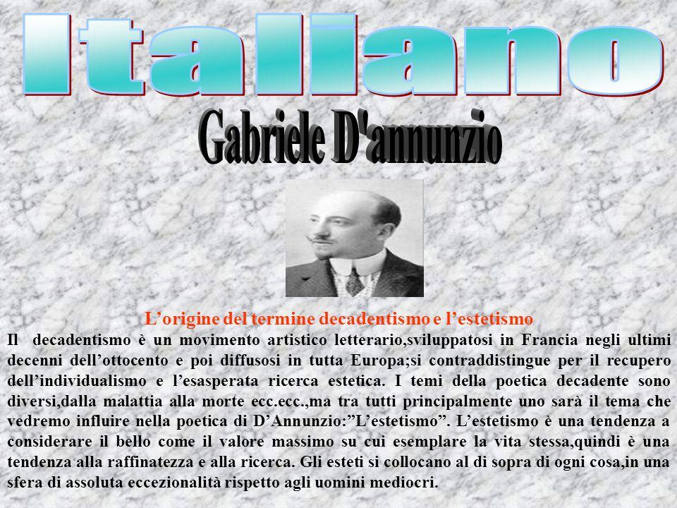 Gabriele DAnnunzio La vita di DAnnunzio,può essere considerata una delle sue opere più interessanti:secondo i principi dellestetismo bisognava fare della vita unopera darte,e DAnnunzio fu costantemente teso alla ricerca di questo obiettivo.