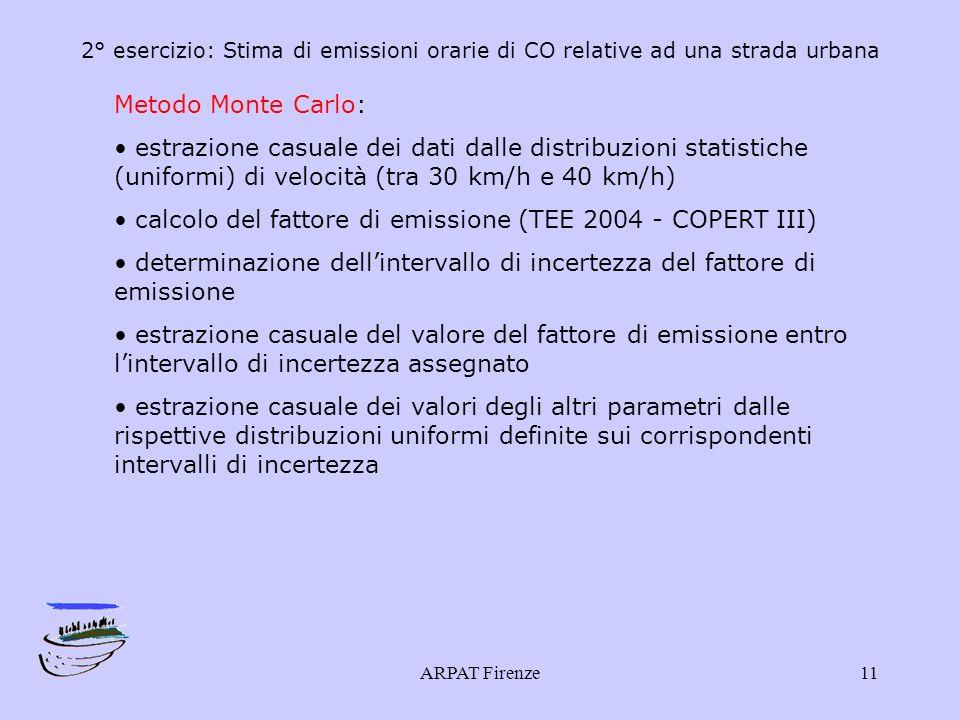 ARPAT Firenze11 2° esercizio: Stima di emissioni orarie di CO relative ad una strada urbana Metodo Monte Carlo: estrazione casuale dei dati dalle distribuzioni statistiche (uniformi) di velocità (tra 30 km/h e 40 km/h) calcolo del fattore di emissione (TEE 2004 - COPERT III) determinazione dellintervallo di incertezza del fattore di emissione estrazione casuale del valore del fattore di emissione entro lintervallo di incertezza assegnato estrazione casuale dei valori degli altri parametri dalle rispettive distribuzioni uniformi definite sui corrispondenti intervalli di incertezza