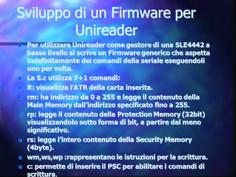 Sviluppo di un Firmware per Unireader Per utilizzare Unireader come gestore di una SLE4442 a basso livello si scrive un Firmware generico che aspetta indefinitamente dei comandi della seriale eseguendoli uno per volta.
