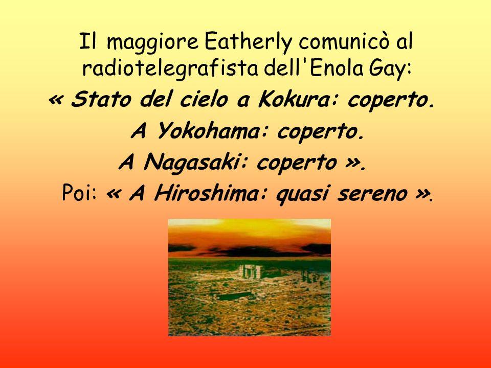 Il maggiore Eatherly comunicò al radiotelegrafista dell'Enola Gay: « Stato del cielo a Kokura: coperto. A Yokohama: coperto. A Nagasaki: coperto ». Po