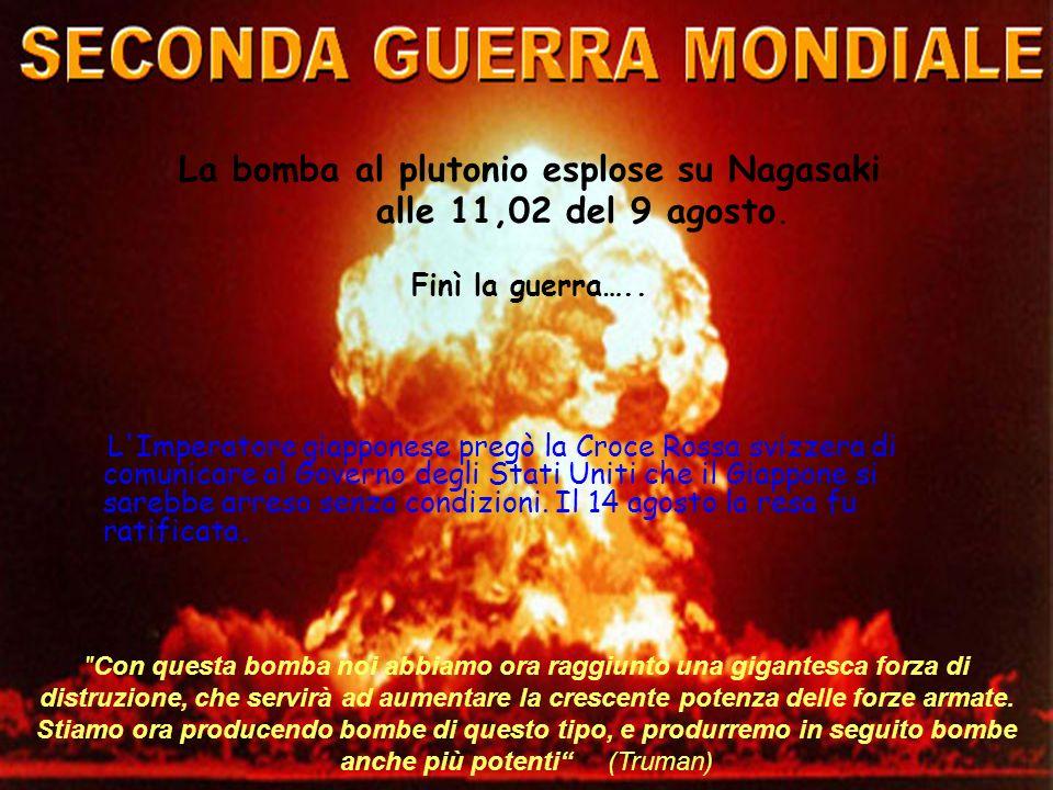 La bomba al plutonio esplose su Nagasaki alle 11,02 del 9 agosto. Finì la guerra….. L'Imperatore giapponese pregò la Croce Rossa svizzera di comunicar