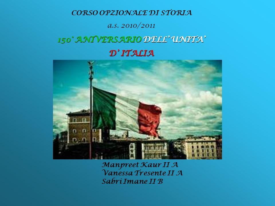 CORSO OPZIONALE DI STORIA a.s. 2010/2011 150° ANIVERSARIO DELL UNITA D ITALIA Manpreet Kaur II A Vanessa Tresente II A Sabri Imane II B