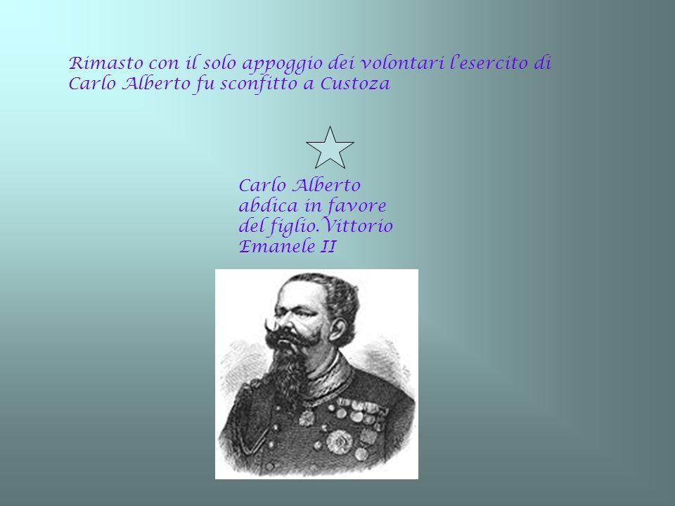 Rimasto con il solo appoggio dei volontari lesercito di Carlo Alberto fu sconfitto a Custoza Carlo Alberto abdica in favore del figlio.Vittorio Emanel
