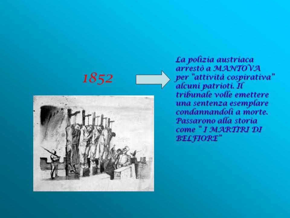 1852 La polizia austriaca arrestò a MANTOVA per attività cospirativa alcuni patrioti. Il tribunale volle emettere una sentenza esemplare condannandoli