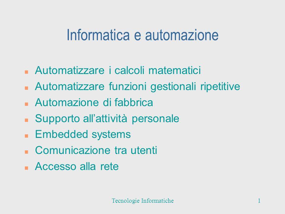 Informatica e automazione n Automatizzare i calcoli matematici n Automatizzare funzioni gestionali ripetitive n Automazione di fabbrica n Supporto allattività personale n Embedded systems n Comunicazione tra utenti n Accesso alla rete 1Tecnologie Informatiche